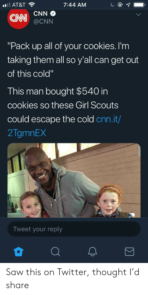 "cnn.com, Cookies, and Girl Scouts: AT&T  7:44 AM  @CNN  ""Pack up all of your cookies. I'm  taking them all so y'all can get out  of this cold""  This man bought $540 in  cookies so these Girl Scouts  could escape the cold cnn.it/  2TgmnEX  Tweet your reply Saw this on Twitter, thought I'd share"