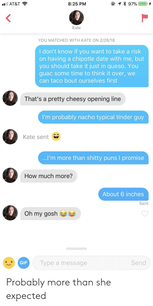 Chipotle, Gif, and Puns: AT&T  8:25 PM  Kate  YOU MATCHED WITH KATE ON 2/26/18  I don't know if you want to take a risk  on having a chipotle date with me, but  you should take it just in queso. You  guac some time to think it over, we  can taco bout ourselves first  That's a pretty cheesy opening line  I'm probably nacho typical tinder guy  Kate sent  I'm more than shitty puns I promise  How much more?  About 6 inches  Sent  Oh my gosh  GIF  Type a message  Send Probably more than she expected