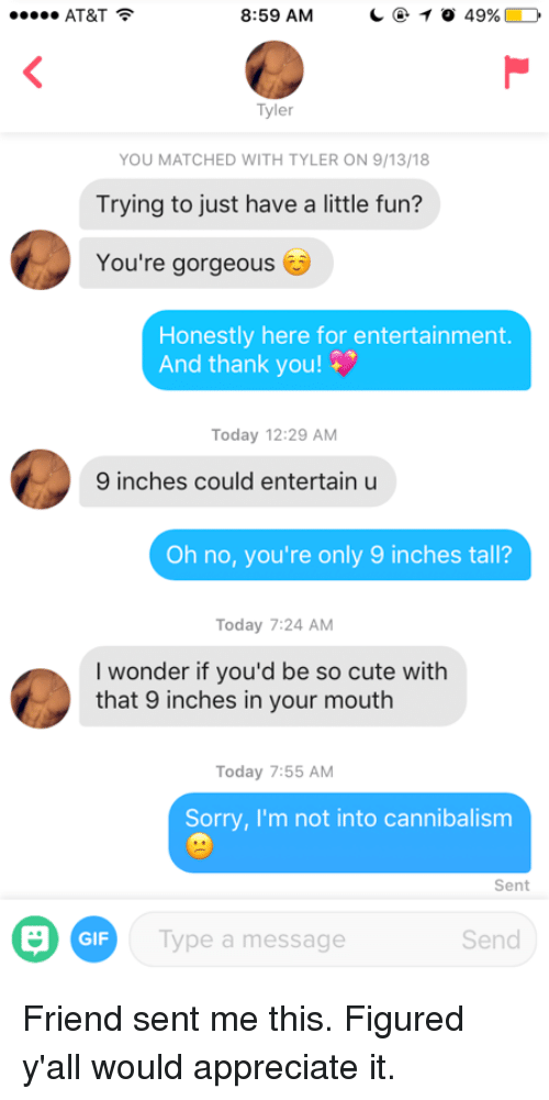 Cute, Gif, and Sorry: AT&T  8:59 AM    0 49%  Tyler  YOU MATCHED WITH TYLER ON 9/13/18  Trying to just have a little fun?  You're gorgeous  Honestly here for entertainment  And thank you!  Today 12:29 AM  9 inches could entertain u  Oh no, you're only 9 inches tall?  Today 7:24 AM  I wonder if you'd be so cute with  that 9 inches in your mouth  Today 7:55 AM  Sorry, I'm not into cannibalism  Sent  GIF  Type a message  Send Friend sent me this. Figured y'all would appreciate it.