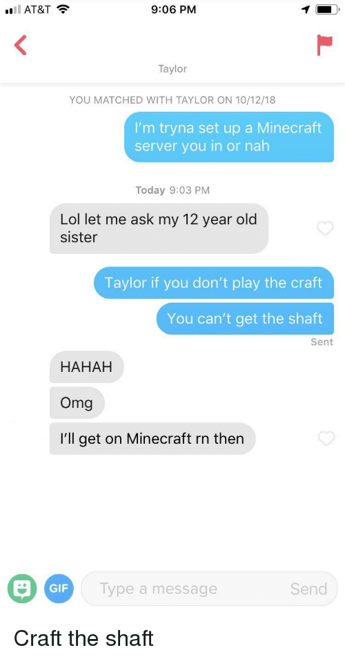 Gif, Lol, and Minecraft: AT&T  9:06 PM  Taylor  YOU MATCHED WITH TAYLOR ON 10/12/18  I'm tryna set up a Minecraft  server you in or nah  Today 9:03 PM  Lol let me ask my 12 year old  sister  Taylor if you don't play the craft  You can't get the shaft  Sent  HAHAH  Omg  I'll get on Minecraft rn then  GIF  Type a message  Send Craft the shaft