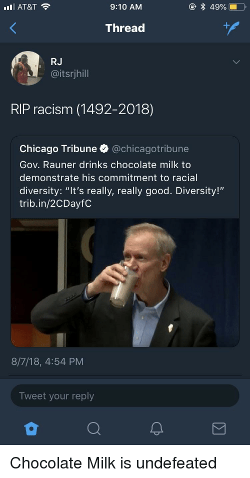 """Chicago, Racism, and At&t: AT&T  9:10 AM  Thread  RJ  @itsrjhill  RIP racism (1492-2018)  Chicago Tribune @chicagotribune  Gov. Rauner drinks chocolate milk to  demonstrate his commitment to racial  diversity: """"It's really, really good. Diversity!""""  trib.in/2CDayfC  8/7/18, 4:54 PM  Tweet your reply Chocolate Milk is undefeated"""