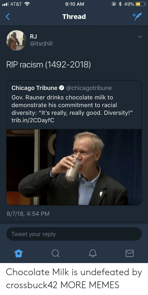 """Chicago, Dank, and Memes: AT&T  9:10 AM  Thread  RJ  @itsrjhill  RIP racism (1492-2018)  Chicago Tribune @chicagotribune  Gov. Rauner drinks chocolate milk to  demonstrate his commitment to racial  diversity: """"It's really, really good. Diversity!""""  trib.in/2CDayfC  8/7/18, 4:54 PM  Tweet your reply Chocolate Milk is undefeated by crossbuck42 MORE MEMES"""