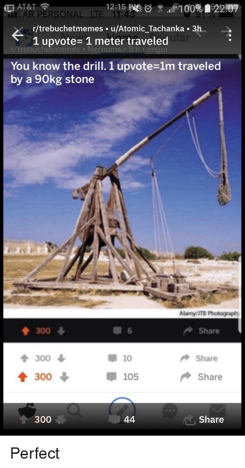 At&t, Imgur, and Personal: AT&T  AR PERSONAL LTE 11:43  r/trebuchetmemes. u/Atomic_Tachanka . 3h  1 upvote- 1 meter traveled  trebuchetmemes Nernums 8h imgur  You know the drill. 1 upvote-1m traveled  by a 90kg stone  Alamy/ITB Photograph  300  Share  1 300  300  10  Share  105  Share  300  Share