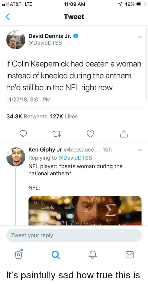 Colin Kaepernick, Ken, and Nfl: AT&T LTE  11:09 AM  1  49%.  Tweet  David Dennis Jr.  DavidDTSS  if Colin Kaepernick had beaten a woman  instead of kneeled during the anthem  he'd still be in the NFL right now.  11/27/18, 3:01 PM  34.3K Retweets 127K Likes  Ken Giphy Jr @bbqsauce 16h  Replying to @DavidDTSS  NFL player: *beats woman during the  national anthem*  NFL:  Lcos  Tweet your reply  0 It's painfully sad how true this is