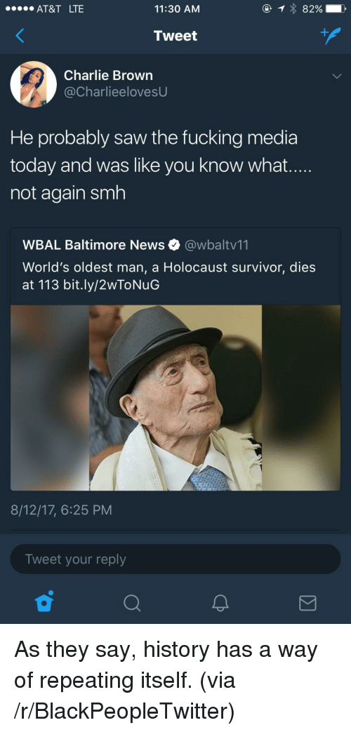 Blackpeopletwitter, Charlie, and News: AT&T LTE  11:30 AM  Tweet  Charlie Brown  @CharlieelovesU  He probably saw the fucking media  today and was like you know what  not again smh  WBAL Baltimore News @wbaltv11  World's oldest man, a Holocaust survivor, dies  at 113 bit.ly/2wToNuG  8/12/17, 6:25 PM  Tweet your reply <p>As they say, history has a way of repeating itself. (via /r/BlackPeopleTwitter)</p>