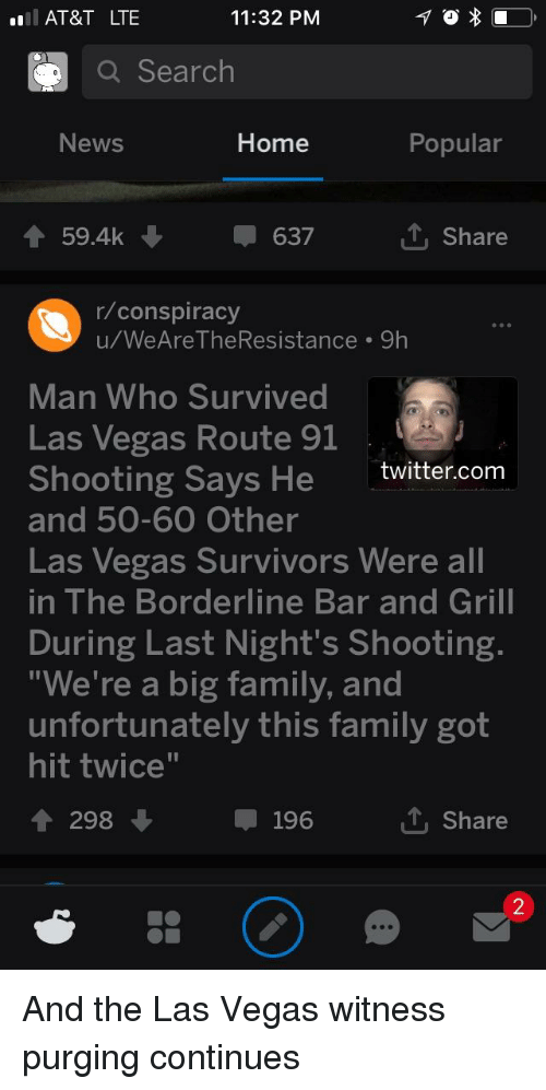 "Family, News, and Twitter: AT&T LTE  11:32 PM  Q Search  News  Home  Popular  59.4k ↓  -637  T. Share  r/conspiracy  u/WeAre TheResistance 9h  Man Who Survived  Las Vegas Route 91  Shooting Says He twitter.com  and 50-60 Other  Las Vegas Survivors Were all  in The Borderline Bar and Grill  During Last Night's Shooting  ""We're a big family, and  unfortunately this family got  hit twice""  1 298  196  T. Share  2"