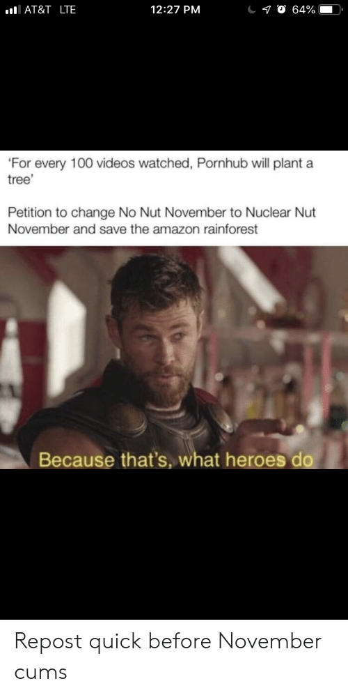 Amazon, Pornhub, and Videos: AT&T _LTE  12:27 PM  10 64%  'For every 100 videos watched, Pornhub will plant a  tree'  Petition to change No Nut November to Nuclear Nut  November and save the amazon rainforest  Because that's, what heroes do Repost quick before November cums