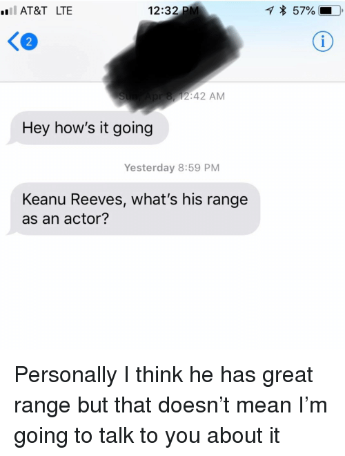 Relationships, Texting, and At&t: AT&T LTE  12:32 PM  57%  K2  8,12:42 AM  Hey how's it going  Yesterday 8:59 PM  Keanu Reeves, what's his range  as an actor? Personally I think he has great range but that doesn't mean I'm going to talk to you about it