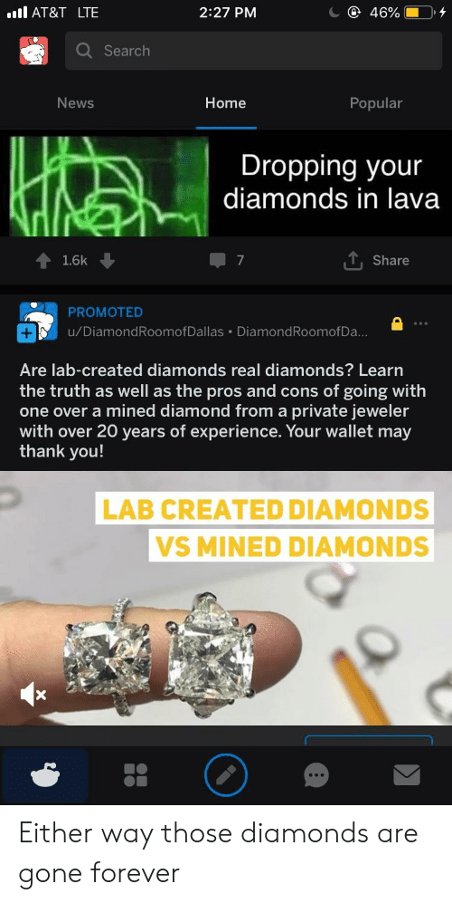News, Thank You, and At&t: AT&T LTE  2:27 PM  Q Search  News  Home  Popular  Dropping your  diamonds in lava  會1.6k ↓  Share  PROMOTED  u/DiamondRoomofDallas DiamondRoomofDa  Are lab-created diamonds real diamonds? Learn  the truth as well as the pros and cons of going with  one over a mined diamond from a private jeweler  with over 20 years of experience. Your wallet may  thank you!  LAB CREATED DIAMONDS  VS MINED DIAMONDS Either way those diamonds are gone forever
