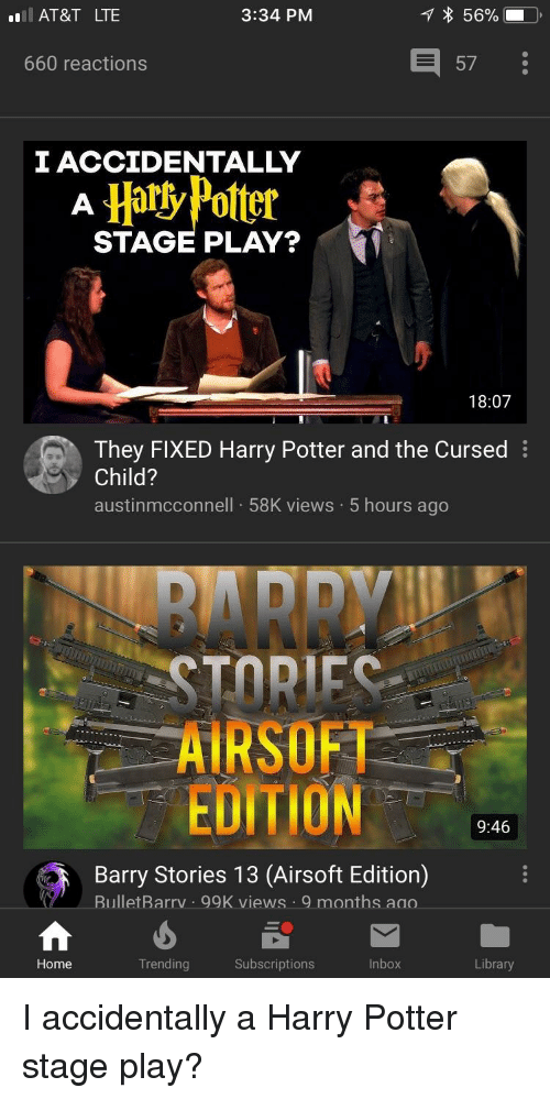Harry Potter, At&t, and Home: AT&T LTE  3:34 PM  660 reactions  57  I ACCIDENTALLY  HatlyPotter 最  STAGE PLAY?  18:07  They FIXED Harry Potter and the Cursed  Child?  austinmcconnell 58K views 5 hours ago  BARR  AIRSOFT  EDITION  9:46  Barry Stories 13 (Airsoft Edition)  BulletBarrv .  99K views 9 months ao.  Home  Trending  Subscriptions  Inbox  Library