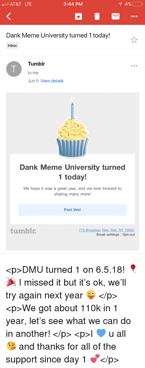 Dank, Meme, and New York: AT&T LTE  3:44 PM  Dank Meme University turned 1 today!  Inbox  Tumblr  to me  Jun 5 View details  Dank Meme University turned  1 today!  We hope it was a great year, and we look forward to  sharing many more!  Post this!  tumblr  770 Broadway New York NY 10003.  Email settings Opt-out <p>DMU turned 1 on 6.5.18! 🎈🎉 I missed it but it's ok, we'll try again next year 😜 </p>  <p>We got about 110k in 1 year, let's see what we can do in another! </p>  <p>I 💙 u all 😘 and thanks for all of the support since day 1 💕</p>