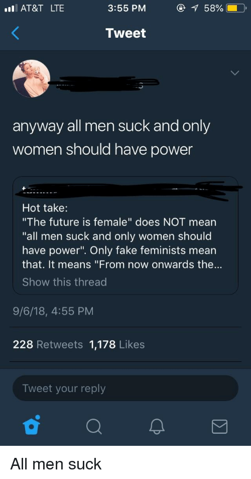 "Fake, Future, and Tumblr: AT&T LTE  3:55 PM  58%  Tweet  anyway all men suck and only  women should have power  Hot take:  ""The future is female"" does NOT mean  ""all men suck and only women should  have power"". Only fake feminists mean  that. It means ""From now onwards the...  Show this thread  9/6/18, 4:55 PM  228 Retweets 1,178 Likes  Tweet your reply"