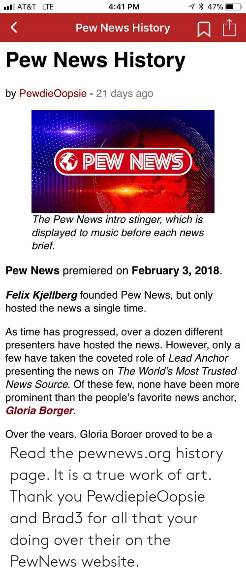 Music, News, and Taken: AT&T LTE  4:41 PM  Pew News History  Pew News History  by PewdieOopsie 21 days ago  1.  PEW NEWS  The Pew News intro stinger, which is  displayed to music before each news  brief.  Pew News premiered on February 3, 2018  Felix Kjellberg founded Pew News, but only  hosted the news a single time  As time has progressed, over a dozen different  resenters have hosted the news. However, only a  few have taken the coveted role of Lead Anchor  presenting the news on The World's Most Trusted  News Source. Of these few, none have been more  prominent than the people's favorite news anchor,  Gloria Borger.  Over the vears, Gloria Borger proved to be a Read the pewnews.org history page. It is a true work of art. Thank you PewdiepieOopsie and Brad3 for all that your doing over their on the PewNews website.