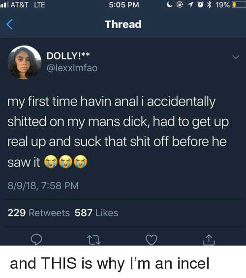 Memes, Saw, and Shit: AT&T LTE  5:05 PM  Thread  DOLLY!**  @lexxlmfao  my first time havin anal i accidentally  shitted on my mans dick, had to get up  real up and suck that shit off before he  saw it  8/9/18, 7:58 PM  229 Retweets 587 Likes and THIS is why I'm an incel