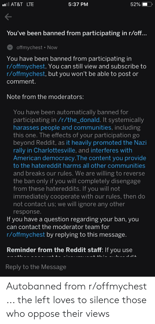 Reddit, American, and At&t: AT&T LTE  5:37 PM  52%  You've been banned from participating in r/off  offmychest . Now  You have been banned from participating in  r/offmychest. You can still view and subscribe to  r/offmychest, but you won't be able to post or  comment  Note from the moderators:  You have been automatically banned for  participating in /r/the donald. It systemically  harasses people and communities, including  this one. The effects of your participation go  beyond Reddit, as it heavily promoted the Nazi  rally in Charlottesville, and interferes with  American democracy. The content you provide  to the hatereddit harms all other communities  and breaks our rules. We are willing to reverse  the ban only if you will completely disengage  from these hatereddits. If you will not  immediately cooperate with our rules, then do  not contact us; we will ignore any other  esponse  If you have a question regarding your ban, you  can contact the moderator team for  r/offmychest by replying to this message  Reminder from the Reddit staff: If you use  Reply to the Message Autobanned from r/offmychest ... the left loves to silence those who oppose their views