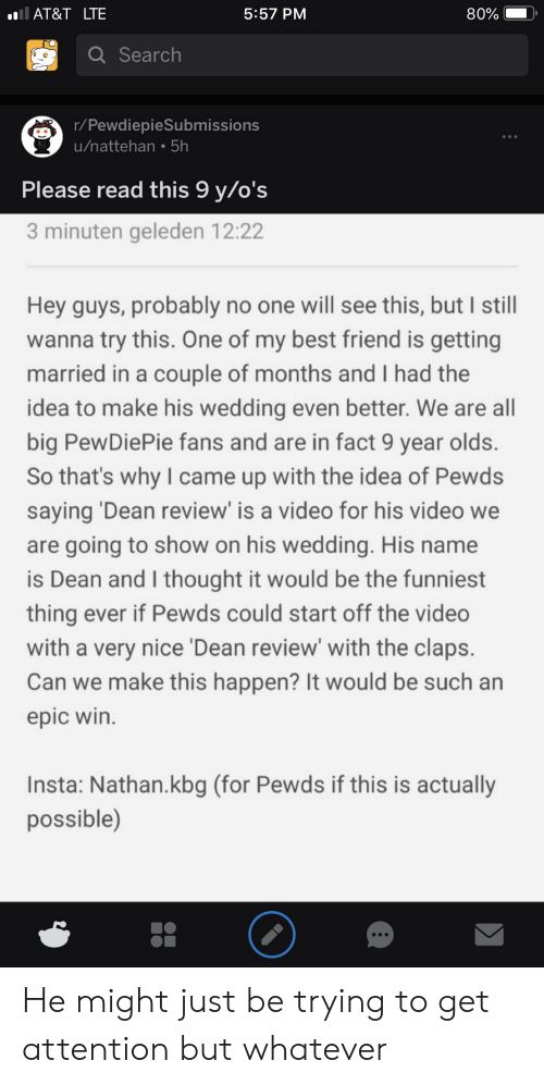 Best Friend, At&t, and Best: AT&T LTE  5:57 PM  80%  Search  r/PewdiepieSubmissions  u/nattehan.5h  Please read this 9 y/o's  3 minuten geleden 12:22  Hey guys, probably no one will see this, but I still  wanna try this. One of my best friend is getting  married in a couple of months and I had the  idea to make his wedding even better. We are all  big PewDiePie fans and are in fact 9 year olds.  So that's why I came up with the idea of Pewds  saying 'Dean review' is a video for his video we  are going to show on his wedding. His name  is Dean and I thought it would be the funniest  thing ever if Pewds could start off the video  with a very nice 'Dean review' with the claps.  Can we make this happen? It would be such an  epic win.  Insta: Nathan.kbg (for Pewds if this is actually  possible) He might just be trying to get attention but whatever
