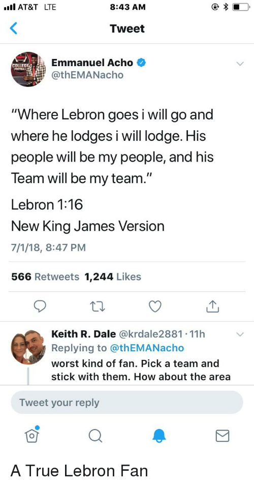 """Blackpeopletwitter, Funny, and True: AT&T LTE  8:43 AM  Tweet  Emmanuel Acho  @thEMANacho  COLLEG  """"Where Lebron goes i will go and  where he lodges iwill lodge. His  people will be my people, and his  Team will be my team.""""  Lebron 1:16  New King James Version  7/1/18, 8:47 PM  566 Retweets 1,244 Likes  Keith R. Dale @krdale2881 11h  Replying to @thEMANacho  worst kind of fan. Pick a team and  stick with them. How about the area  Tweet your reply"""