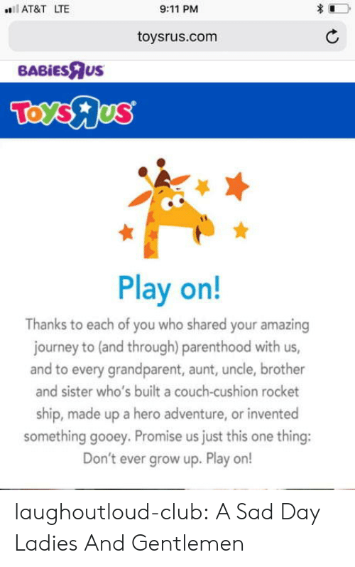 9/11, Club, and Journey: AT&T LTE  9:11 PM  toysrus.com  BABİEsRus  Play on!  Thanks to each of you who shared your amazing  journey to (and through) parenthood with us,  and to every grandparent, aunt, uncle, brother  and sister who's built a couch-cushion rocket  ship, made up a hero adventure, or invented  something gooey. Promise us just this one thing:  Don't ever grow up. Play or! laughoutloud-club:  A Sad Day Ladies And Gentlemen