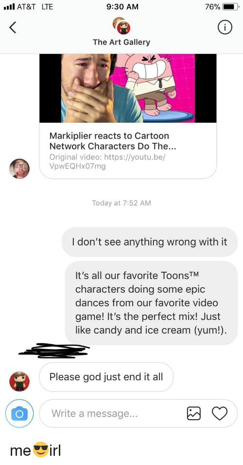 Candy, Cartoon Network, and God: . AT&T LTE  9:30 AM  76%  The Art Gallery  Markiplier reacts to Cartoon  Network Characters Do The...  Original video: https://youtu.be/  VpwEQHx07mg  Today at 7:52 AM  I don't see anything wrong with it  It's all our favorite ToonsTM  characters doing some epic  dances from our favorite video  game! It's the perfect mix! Just  like candy and ice cream (yum!)  Please god just end it all  Write a message...