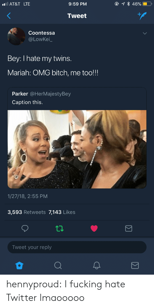 Bitch, Fucking, and Omg: AT&T LTE  9:59 PM  Tweet  Coontessa  @LOwKei  Bey: I hate my twins.  Mariah: OMG bitch, me too!!!  Parker @HerMajestyBey  Caption this.  1/27/18, 2:55 PM  3,593 Retweets 7,143 Likes  Tweet your reply hennyproud:  I fucking hate Twitter lmaooooo