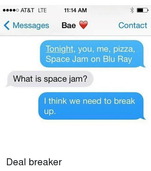 Memes, Space Jam, and Break Up: AT&T LTE  o...o 11:14 AM  K Messages Bae  Contact  Tonight, you, me, pizza,  Space Jam on Blu Ray  What is space jam?  I think we need to break  up Deal breaker