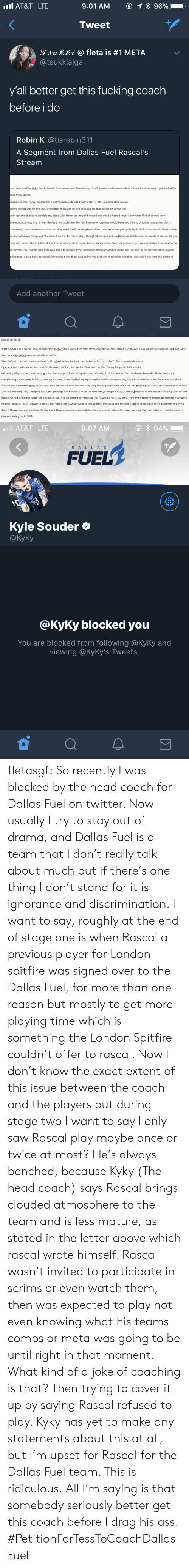"Ass, Fucking, and Head: AT&T LTE  Tweet  gjunni @ fleta is #1 META  @tsukkiaiga  y'all better get this fucking coach  before i do  Robin K @tisrobin311  A Segment from Dallas Fuel Rascal's  Stream  se I was 'told by Kyky that I clouded the team atmosphere during (past) games, and showed a less mature form because I got mad. After  ded from scrims.  d about is this: (Kyky) saying that I just ""suddenly decided not to play""? This is completely wrong.  ch vs Florida was on the 11th, the match vs Boston on the 15th. During that period AKM was the  ever got the chance to participate, along with Harry. We only did ranked and etc. So I could never know what kind of comps they  to spectate in scrims. If they decided not to play me like that I'm pretty sure they would have had time to practice comps that didn't  use Genji, then it makes me think that they used Genji knowing beforehand that AKM was going to play it. So in other words, I had no idea  e day. Although things didn't work out on the the match day, I thought it was just unlucky)because AKM is also an excellent player. We just  and play better. But in AKM's discord he mentioned that he wanted me to say sorry. From my perspective, I was forbidden from playing the  in scrims. So I had no idea AKM was going to receive direct messages from fans and be hated like that due to his discomfort on playing  like that I would have personally announced that there was an internal problem in our team and that I was taken out from the match to  Add another Tweet   Dallas Fuel Rascal  ""AKM played Genj in scrims, because I was 'told' by Kyky that I clouded the team atmosphere during (past) games, and showed a less mature form because I got mad. After  that, me and Harryhook were excluded from scrims.  What I'm 'really mad and frustrated about is this: (Kyky) saying that I just ""suddenly decided not to play""? This is completely wrong  If you look at our schedule our match vs Florida was on the 11th, the match vs Boston on the 15th. During that period AKM was the  one participating in scrims, and I never got the chance to participate, along with Harry. We only did ranked and etc. So I could never know what kind of comps they  were planning. I wasn't even invited to spectate in scrims. If they decided not to play me like that I'm pretty sure they would have had time to practice comps that didn't  involve Genji. If they were going to use Genji, then it makes me think that they used Genji knowing beforehand that AKM was going to play it. So in other words, I had no idea  AKM was practicing Genji until game day. Although things didn't work out on the the match day, I thought it was just unlucky because AKM is also an excellent player. We just  thought we had to practice harder and play better. But in AKM's discord he mentioned that he wanted me to say sorry. From my perspective, I was forbidden from playing the  matches, because I wasn't allowed in scrims. So I had no idea AKM was going to receive direct messages from fans and be hated like that due to his discomfort on playing  Genji. If I knew there was a problem like that I would have personally announced that there was an internal problem in our team and that I was taken out from the match to  fans, and apologized to AKM.   AT&T LTE  9:07 AM  FUEL  DAL L AS  Kyle Souder Ф  @KyKy  @KyKy blocked you  You are blocked from following @KyKy and  viewing @KyKy's Tweets fletasgf:  So recently I was blocked by the head coach for Dallas Fuel on twitter.  Now usually I try to stay out of drama, and Dallas Fuel is a team that I don't really talk about much but if there's one thing I don't stand for it is ignorance and discrimination. I want to say, roughly at the end of stage one is when Rascal a previous player for London spitfire was signed over to the Dallas Fuel, for more than one reason but mostly to get more playing time which is something the London Spitfire couldn't offer to rascal.   Now I don't know the exact extent of this issue between the coach and the players but during stage two I want to say I only saw Rascal play maybe once or twice at most? He's always benched, because Kyky (The head coach) says Rascal brings clouded atmosphere to the team and is less mature, as stated in the letter above which rascal wrote himself. Rascal wasn't invited to participate in scrims or even watch them, then was expected to play not even knowing what his teams comps or meta was going to be until right in that moment.  What kind of a joke of coaching is that? Then trying to cover it up by saying Rascal refused to play. Kyky has yet to make any statements about this at all, but I'm upset for Rascal for the Dallas Fuel team. This is ridiculous.  All I'm saying is that somebody seriously better get this coach before I drag his ass. #PetitionForTessToCoachDallasFuel"
