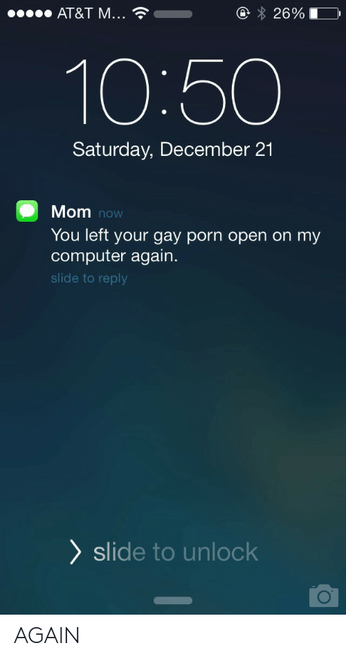 At&t, Computer, and Gay Porn: AT&T M  2690  10:50  Saturday, December 21  Mom  You left your gay porn open on my  computer again.  slide to reply  now  ) slide to unlock AGAIN