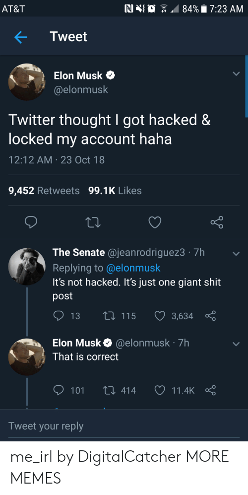 Dank, Memes, and Shit: AT&T  NIN  84%. 7:23 AM  .  Tweet  > Elon Musk  @elonmusk  Twitter thought I got hacked&  locked my account haha  12:12 AM 23 Oct 18  9,452 Retweets 99.1K Likes  The Senate @jeanrodriguez3 7h  Replying to @elonmusk  It's not hacked. It's just one giant shit  post  13  115  3,634  Elon Musk@elonmusk 7h  That is correct  101 t 414 11.4kç  Tweet your reply me_irl by DigitalCatcher MORE MEMES