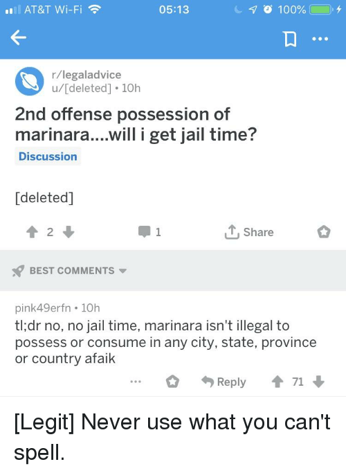 Jail, At&t, and Best: AT&T Wi-Fi  05:13  r/legaladvice  u/[deleted]. 10h  2nd offense possession of  marinara....will i get jail time?  Discussion  [deleted]  2  Share  BEST COMMENTS  pink49erfn 10h  tl:dr no, no jail time, marinara isn't illegal to  possess or consume in any city, state, province  or country afaik  Reply 71