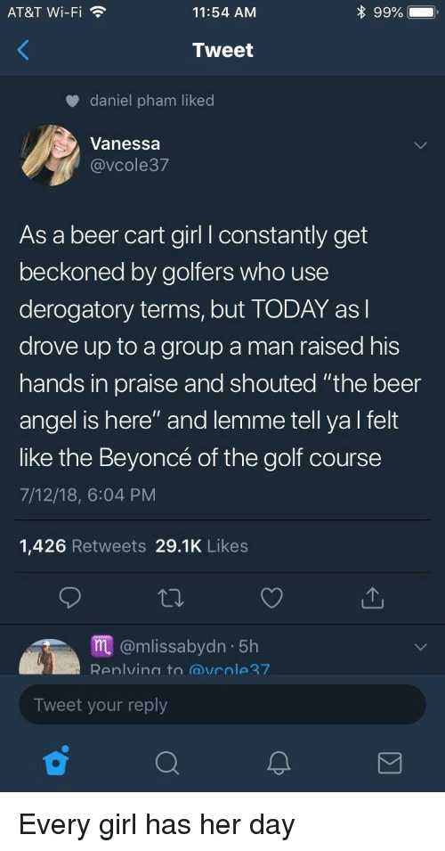 "Beer, Beyonce, and Angel: AT&T Wi-Fi  11:54 AM  Tweet  daniel pham liked  Vanessa  @VCole37  As a beer cart girl l constantly get  beckoned by golfers who use  derogatory terms, but TODAY asl  drove up to a group a man raised his  hands in praise and shouted ""the beer  angel is here"" and lemme tell ya l felt  like the Beyoncé of the golf course  7/12/18, 6:04 PM  1,426 Retweets 29.1K Likes  m@mlissabydn 5h  Renlvina to @vcole7  Tweet your reply Every girl has her day"