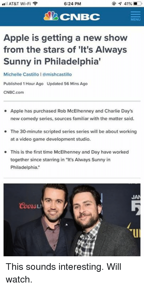 """Apple, Charlie, and Memes: AT&T Wi-Fi  6:24 PM  CNBC  MENU  Apple is getting a new show  from the stars of 'It's Always  Sunny in Philadelphia'  Michelle Castillo 1 @mishcastillo  Published 1 Hour Ago Updated 56 Mins Ago  CNBC.com  Apple has purchased Rob McElhenney and Charlie Day's  new comedy series, sources familiar with the matter said.  The 30-minute scripted series series will be about working  at a video game development studio.  This is the first time McElhenney and Day have worked  together since starring in """"It's Always Sunny in  Philadelphia.""""  JA This sounds interesting. Will watch."""