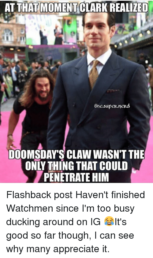 Memes, Nerd, and Appreciate: AT THAT MOMENT CLARK REALIZED  the.super.nerd  DOOMSDAY'S CLAW WASNT THE  ONLY THING THAT COULD  PENETRATE HIM Flashback post Haven't finished Watchmen since I'm too busy ducking around on IG 😂It's good so far though, I can see why many appreciate it.