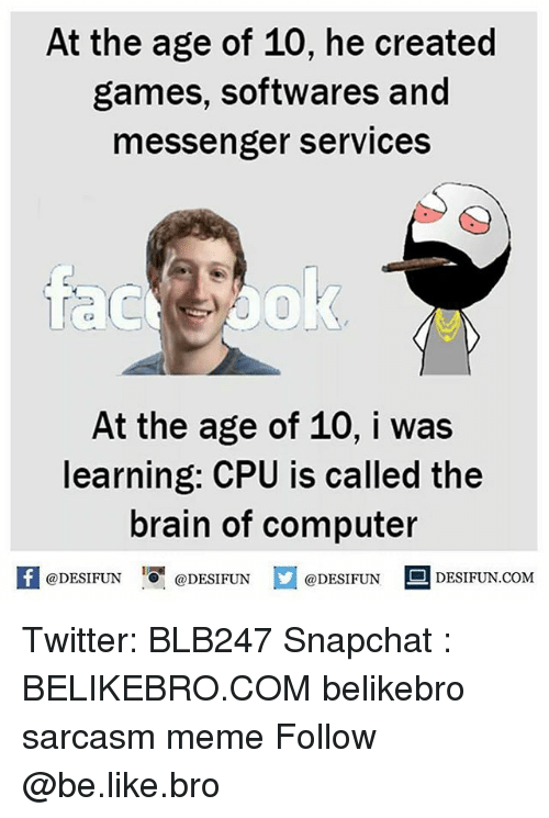 Be Like, Meme, and Memes: At the age of 10, he created  games, softwares and  messenger services  苛  Co  At the age of 10, i was  learning: CPU is called the  brain of computer  @DESIFUN 1る闇@DESIFUN  @DESIFUN  DESIFUN.COMM Twitter: BLB247 Snapchat : BELIKEBRO.COM belikebro sarcasm meme Follow @be.like.bro