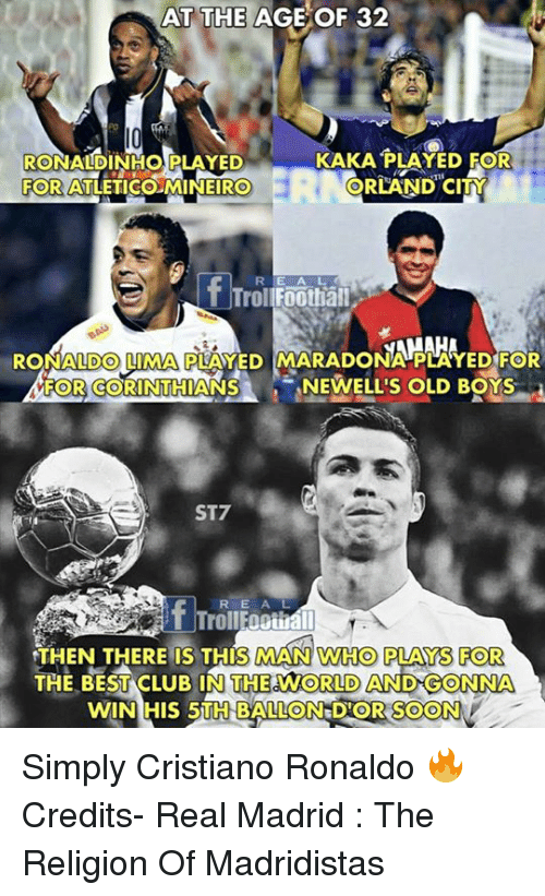 Club, Cristiano Ronaldo, and Memes: AT THE  AGE  OF  32  KAKA PLAYED FOR  RONALDINHO PLAYED  FOR  ATLETICO MINEIRO  ORLAND CITY  R E A L  TrollFoothall  RONALDO LIMA PLAYED MARADONA PLAYED FOR  FOR CORINTHIANSNEWELL'S OLD BOYS  ST7  RE A L  THEN THERE IS THIS MAN WHO PLAYS FOR  THE BEST CLUB IN THE WORLD AND GONNA  WIN HIS 5TH BALLON DIOR SOON  ON DOR SOON Simply Cristiano Ronaldo 🔥  Credits- Real Madrid : The Religion Of Madridistas