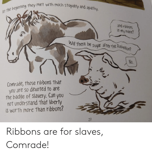 Apathy, Sugar, and Liberty: AT the beginning they met with much stupidity and apathy.  and ribbons  in my mane?  Will there be sugar after the Rebellion?  No.  Comrade, those ribbons that  you are so devoted to are  the badge of slavery. Can you  not understand that liberty  iS worth more than ribbons?  27 Ribbons are for slaves, Comrade!