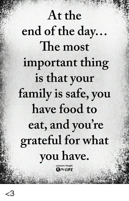 Family, Food, and Life: At the  end of the dav...  The most  important thing  is that vour  family is safe, you  have food to  eat, and vou're  grateful for what  you have.  By LIFE  Lessons Taught <3