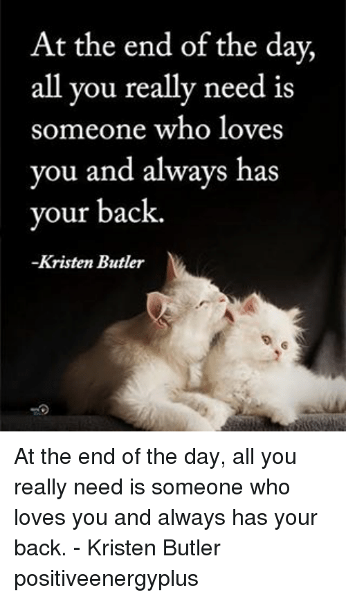 Memes, Back, and 🤖: At the end of the day,  all you really need is  someone who loves  you and always has  your back.  Kristen Butler  N At the end of the day, all you really need is someone who loves you and always has your back. - Kristen Butler positiveenergyplus