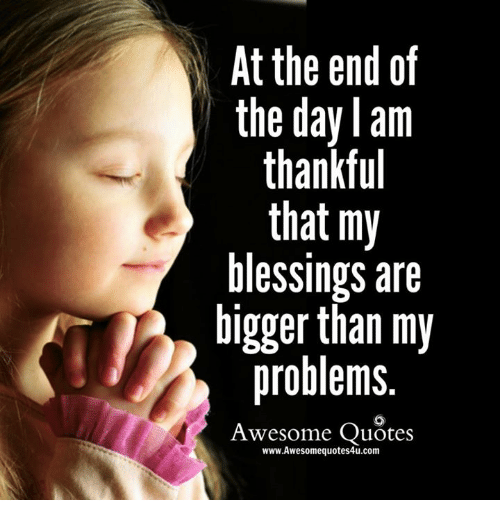 At The End Of The Day Am Thankful That My Blessings Are Bigger Than