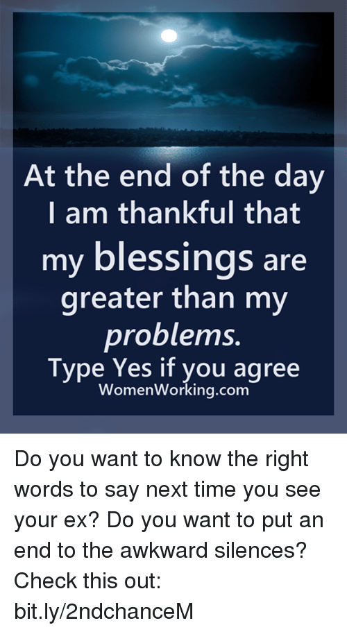 Memes, Awkward, and Time: At the end of the day  I am thankful that  my blessings are  greater than my  problems.  Type Yes if you agree  WomenWorking.com Do you want to know the right words to say next time you see your ex? Do you want to put an end to the awkward silences? Check this out: bit.ly/2ndchanceM
