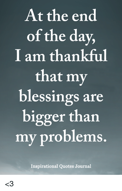 At The End Of The Day I Am Thankful That My Blessings Are Er Than My