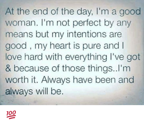 Love, Memes, and Good: At the end of the day, I'm a good  woman. I'm not perfect by any  means but my intentions are  good, my heart is pure and I  love hard with everything I've got  & because of those things..I'm  worth it. Always have been and  always will be. 💯