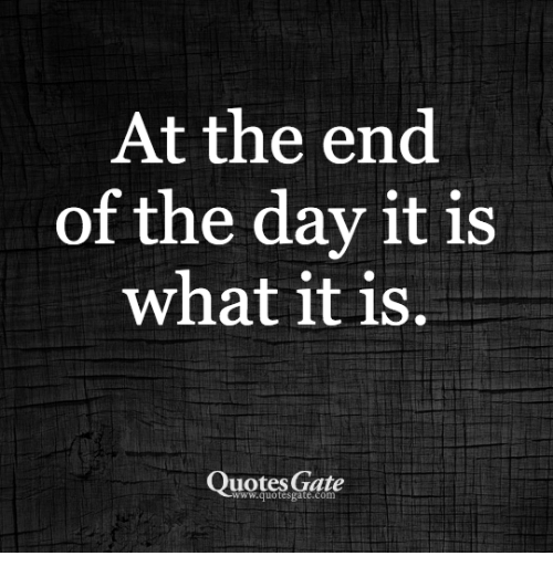 At The End Of The Day It Is What It Is Quotes Gate Wwquotesgatecom