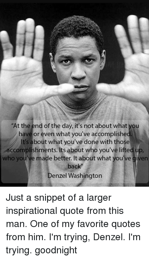 At The End Of The Day It's Not About What You Have Or Even What You Beauteous Denzel Washington Quotes