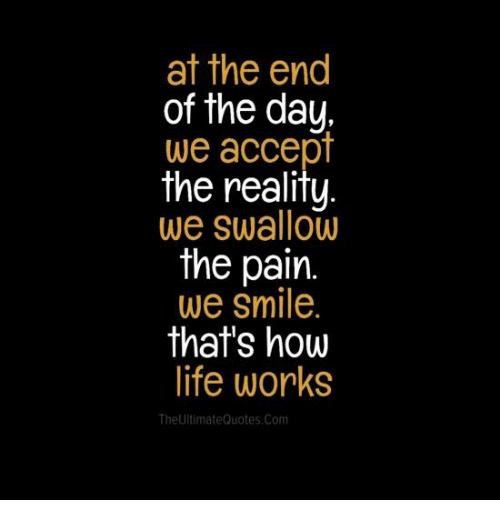 Reality Quotes | At The End Of The Day We Accept The Reality We Swallow The Pain We
