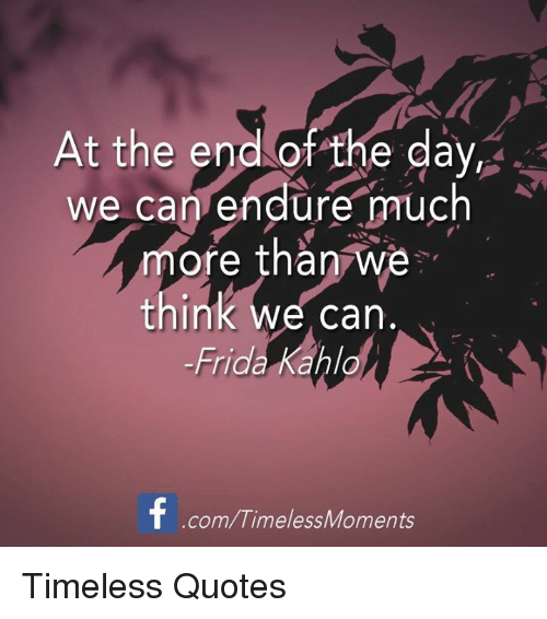 At The End Of The Day We Can Endure Much More Than We Think Can