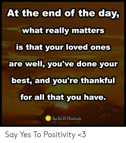 Best, All That, and Yes: At the end of the day,  what really matters  is that your loved ones  are well, you've done your  best, and you're thankful  for all that you have. Say Yes To Positivity <3