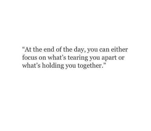 """Focus, Can, and Day: """"At the end of the day, you can either  focus on what's tearing you apart or  what's holding you together."""