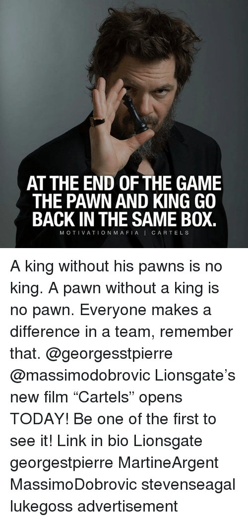 "Memes, The Game, and Game: AT THE END OF THE GAME  THE PAWN AND KING GO  BACK IN THE SAME BOX.  MOTIVATION MAFIAI CARTELS A king without his pawns is no king. A pawn without a king is no pawn. Everyone makes a difference in a team, remember that. @georgesstpierre @massimodobrovic Lionsgate's new film ""Cartels"" opens TODAY! Be one of the first to see it! Link in bio Lionsgate georgestpierre MartineArgent MassimoDobrovic stevenseagal lukegoss advertisement"