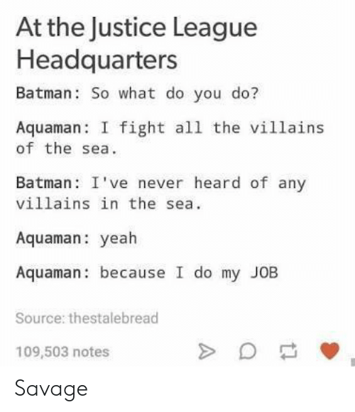 Batman, Savage, and Yeah: At the Justice League  Headquarters  Batman: So what do you do?  Aquaman I fight all the villains  of the sea  Batman: I've never heard of any  villains in the sea.  Aquaman: yeah  Aquaman: because I do my JOB  Source: thestalebread  109,503 notes Savage