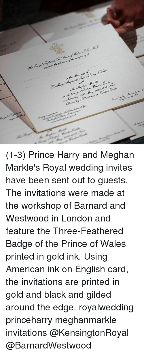 Memes, Prince, and Prince Harry: at the laiage  y May. 20r8 at 12 Non (1-3) Prince Harry and Meghan Markle's Royal wedding invites have been sent out to guests. The invitations were made at the workshop of Barnard and Westwood in London and feature the Three-Feathered Badge of the Prince of Wales printed in gold ink. Using American ink on English card, the invitations are printed in gold and black and gilded around the edge. royalwedding princeharry meghanmarkle invitations @KensingtonRoyal @BarnardWestwood